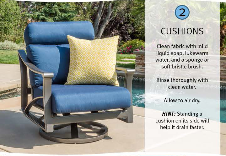 2 Cushions: Clean fabric with mild liquid soap, lukewarm water, and a sponge or soft bristle brush. Rinse thoroughly with clean water. Allow to air dry. Hint: Standing ia cushion on its side will help it drain faster.