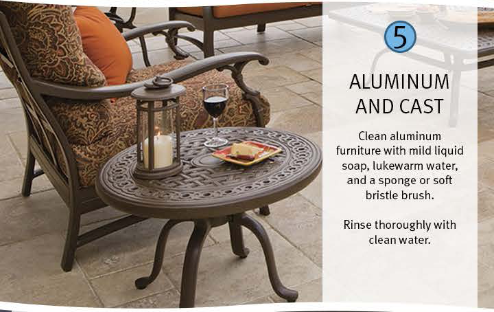 5 Aluminum and Cast: Clean aluminum furniture with mild liquid soap, lukewarm water, and a sponge or soft bristle brush. Rinse thoroughly with clean water.