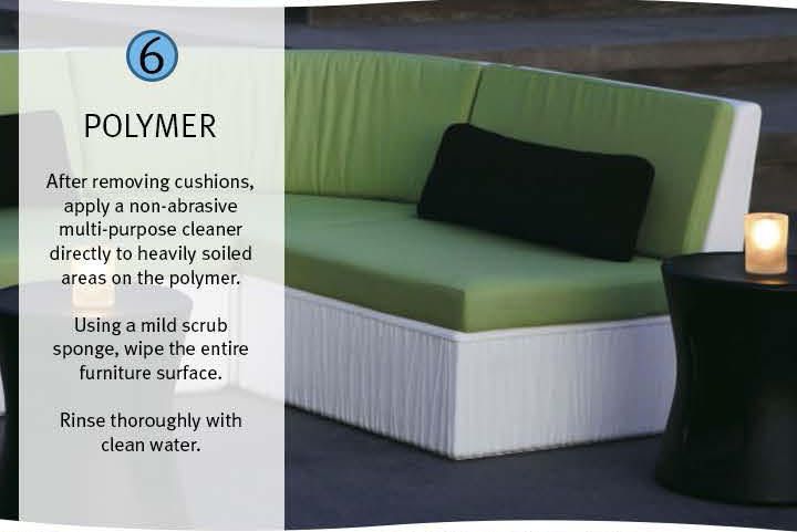 6 Polymer: After removing cushions, apply a non-abrasive multi-purpose cleaner directly to heavily soiled areas on the polymer. Using a mild scrub sponge, wipe the entire furniture surface. Rinse thoroughly with clean water.