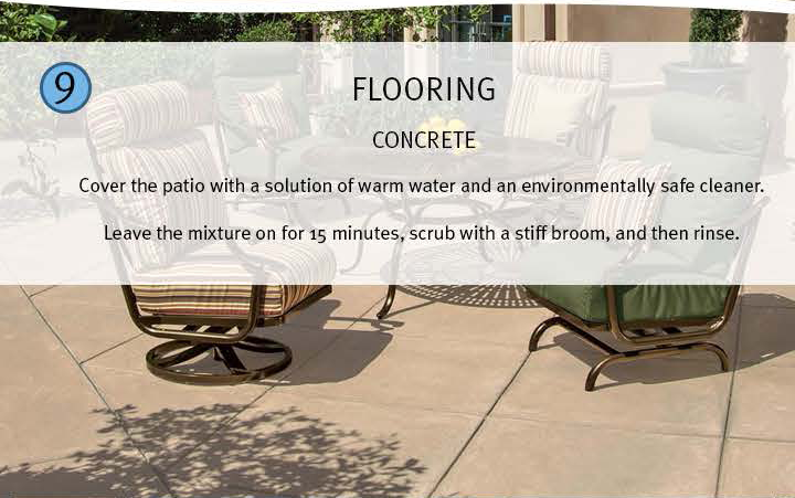 9 Flooring: Concrete: cover the patio with a solution of warm water and an environmentally safe cleaner. Leave the mixture on for 15 minutes, scrub with a stiff broom, and then rinse.