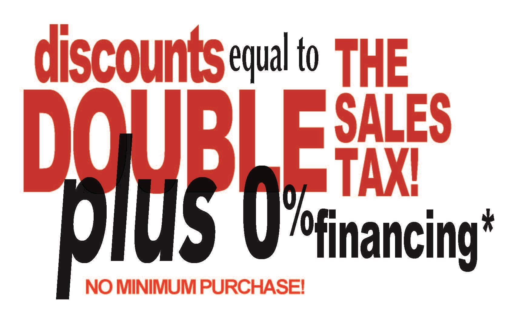 DOUBLE TAX INSTANT DISCOUNTS PLUS 0% FINANCING!
