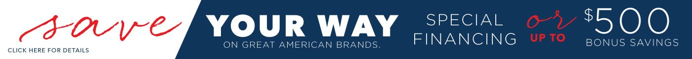 Save Your Way on Great American Brands | Special Financing or up to $500 Bonus Savings