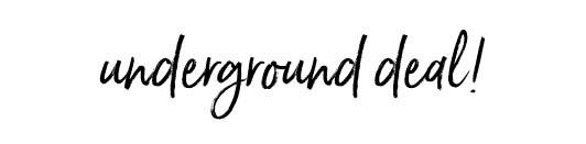 underground deal!