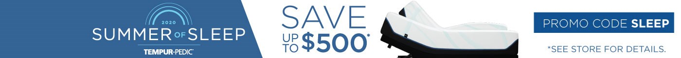 Summer of Sleep Tempur-Pedic | Save up to $500 | See store for details.
