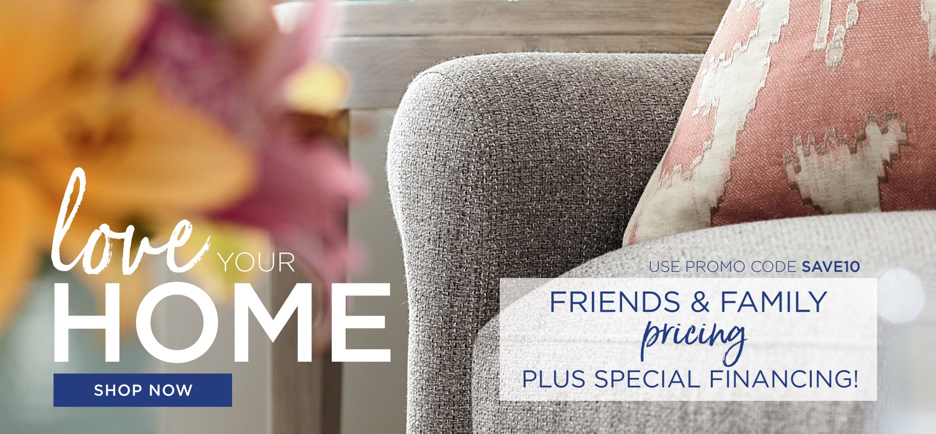 Love Your Home | Friends & Family Pricing Plus Special Financing | Use Promo code SAVE10