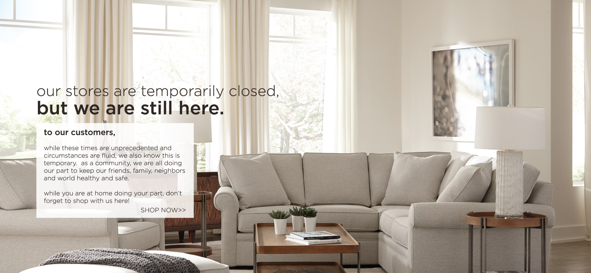Our stores are temporarily closed, but we are still here.  Shop now!