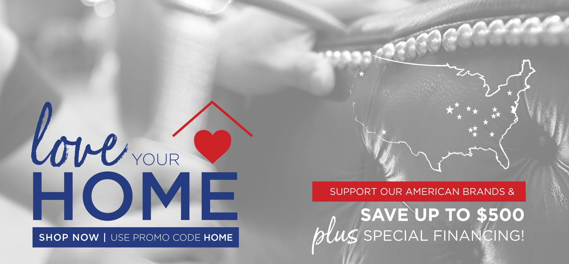 Love Your Home | Support our American Brands & Save up to $500 Plus Special Financing! | Shop Now and use promo code HOME
