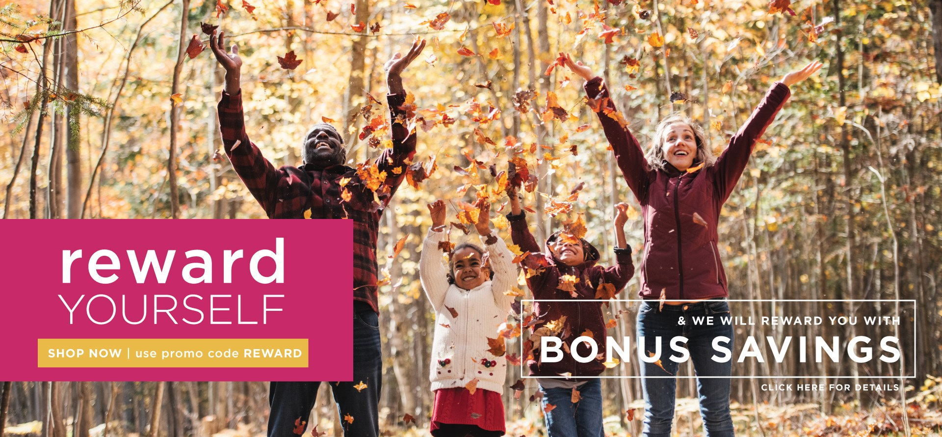 Reward Yourself & we will reward you with Bonus Savings | Shop Now and Use Promo Code REWARD