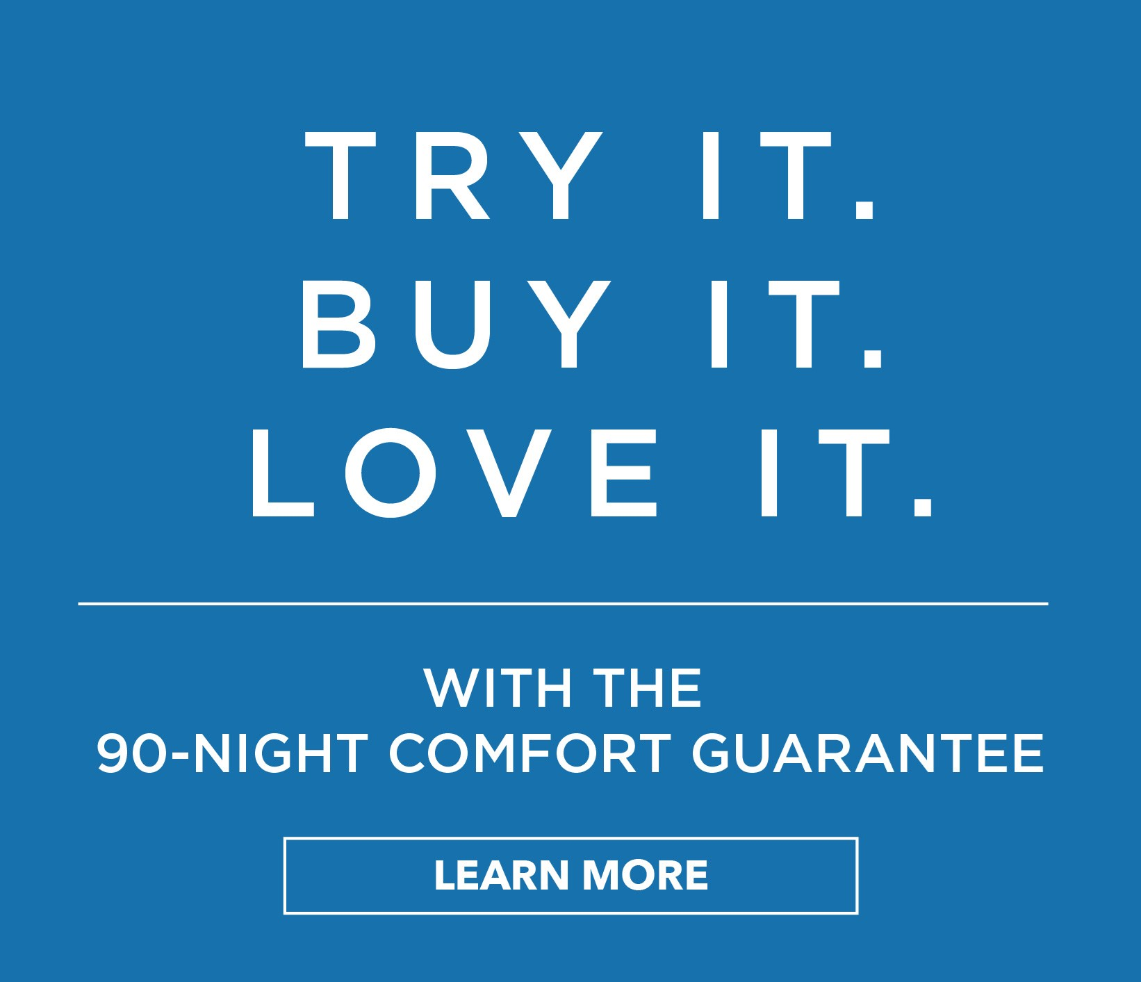 Try it. Buy it. Love it | with the 90-Night comfort guarantee | Learn More
