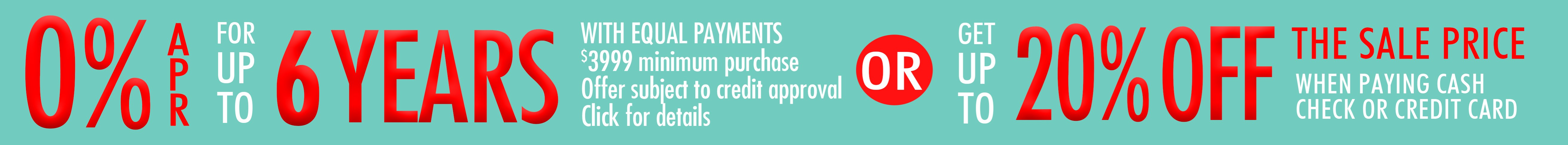 0% APR for up to 6 years OR 20% off sale prices when paying by cash, check, or credit card