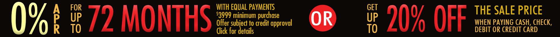0% APR for up to 72 Months or save up to 20% off sale prices when paying by cash, check, debit, or credit card