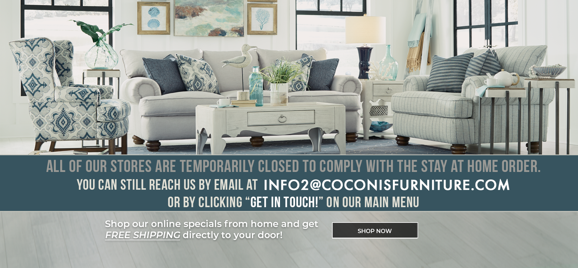 """All of our stores are temporarily closed to comply with the stay at home order. You can still reach us by email at info2@coconisfurniture.com or by clicking """"get in touch"""" on our main menu."""