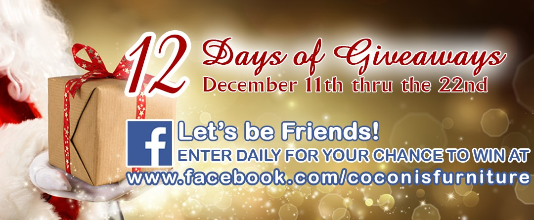 12 Days of Giveaways December 11th through December 22nd. Be our friend on Facebook and enter to win daily at www.facebook.com/coconisfurniture