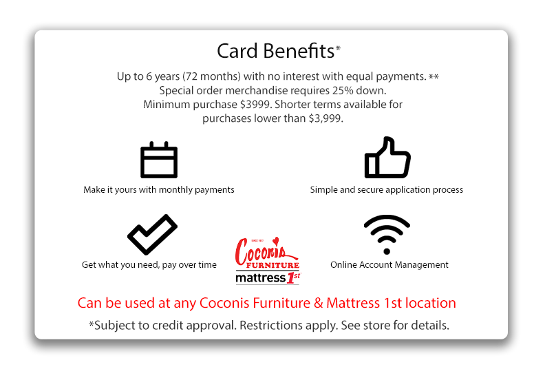 Card benefits | Up to 6 years (72 Months) with no interest with equal payments** | Special Order merchandise requires 25% down | Minimum Purchase $3,999. | Shorter terms available for purchases lower than $3,999