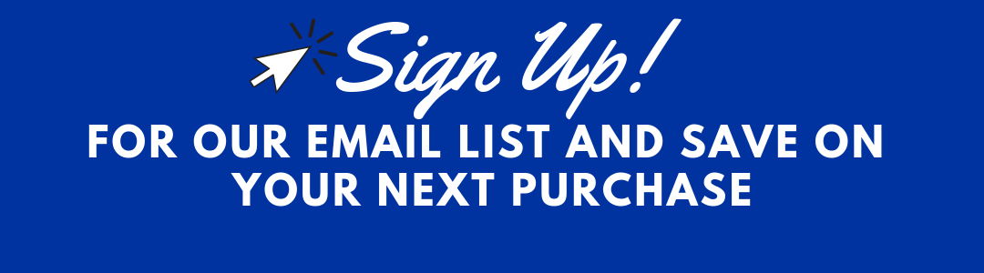 Sign up for our email list and save on your next purchase
