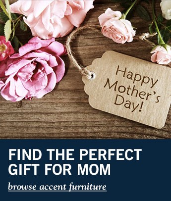 find the perfect gift for mom - click here to browse accent furniture