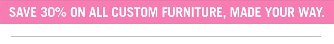 Save 30% on All Custom Furniture