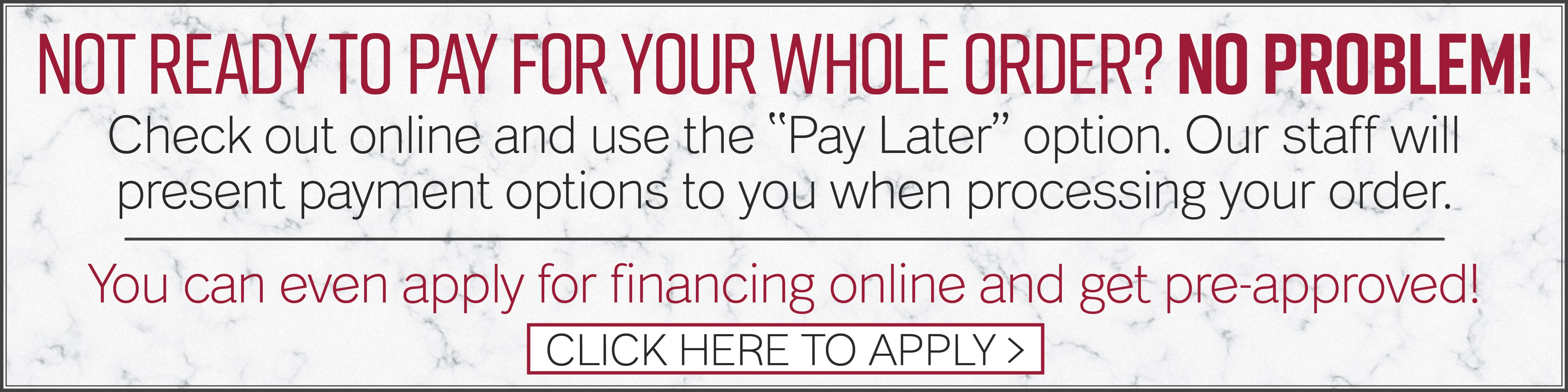 """Not ready to pay for your whole order? No problem!  Check out online and use the """"Pay Later"""" option."""