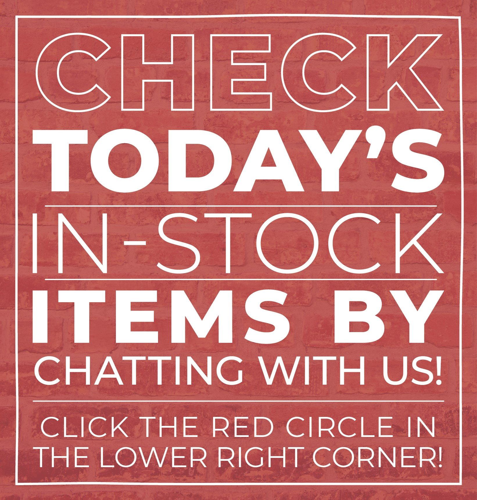 Check today's In-Stock Items by chatting with us! Click The Red Circle In The Lower Right Corner!