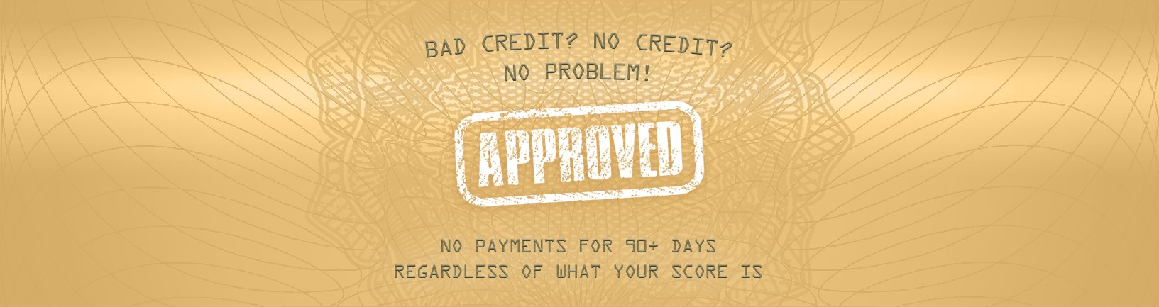 Bad Credit? No Credit? No Problem! No Payments for 90 days regardless of what your score is.
