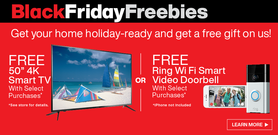 Black Friday Deals start now, free Tv or Ring Doorbell with select purchase, see store for details