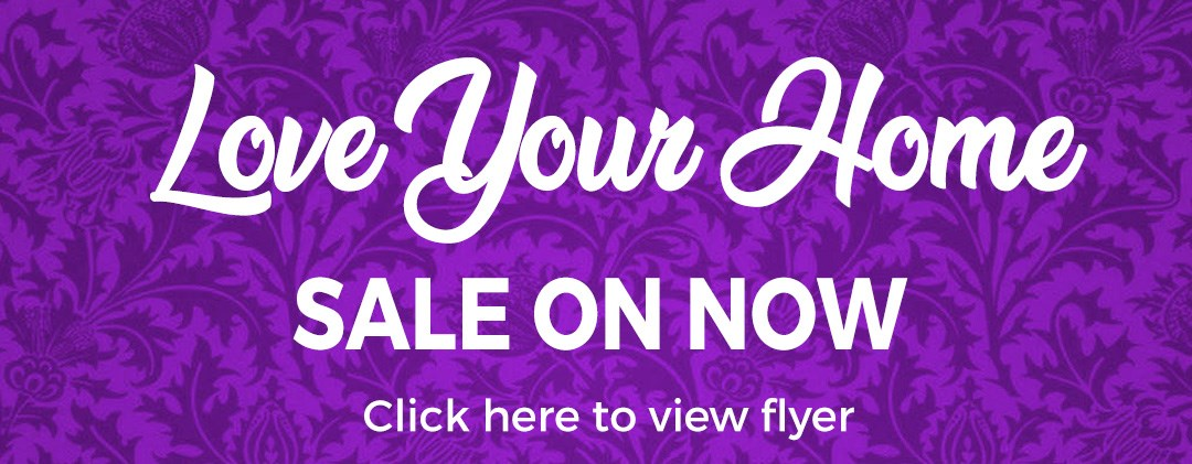 Love Your Home SALE ON NOW! Click to view Flyer