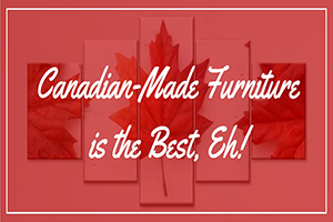 Canadian Made Furniture is the Best Eh