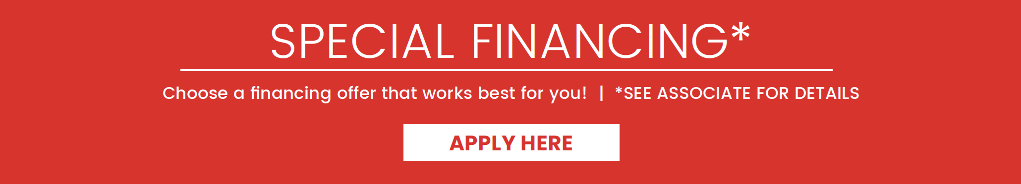 Special Financing* | Choose a financing offer that works best for you! | *See associate for details | Apply Here