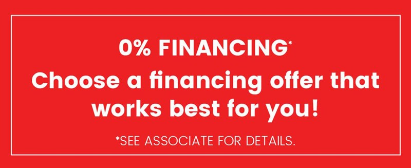 0% Financing* | Choose a financing offer that works best for you! | *see associate for details.