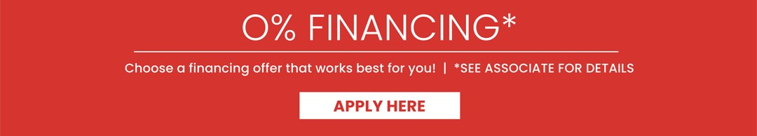 0% Financing* | Choose a financing offer that works best for you! | *See associate for details | Apply Now