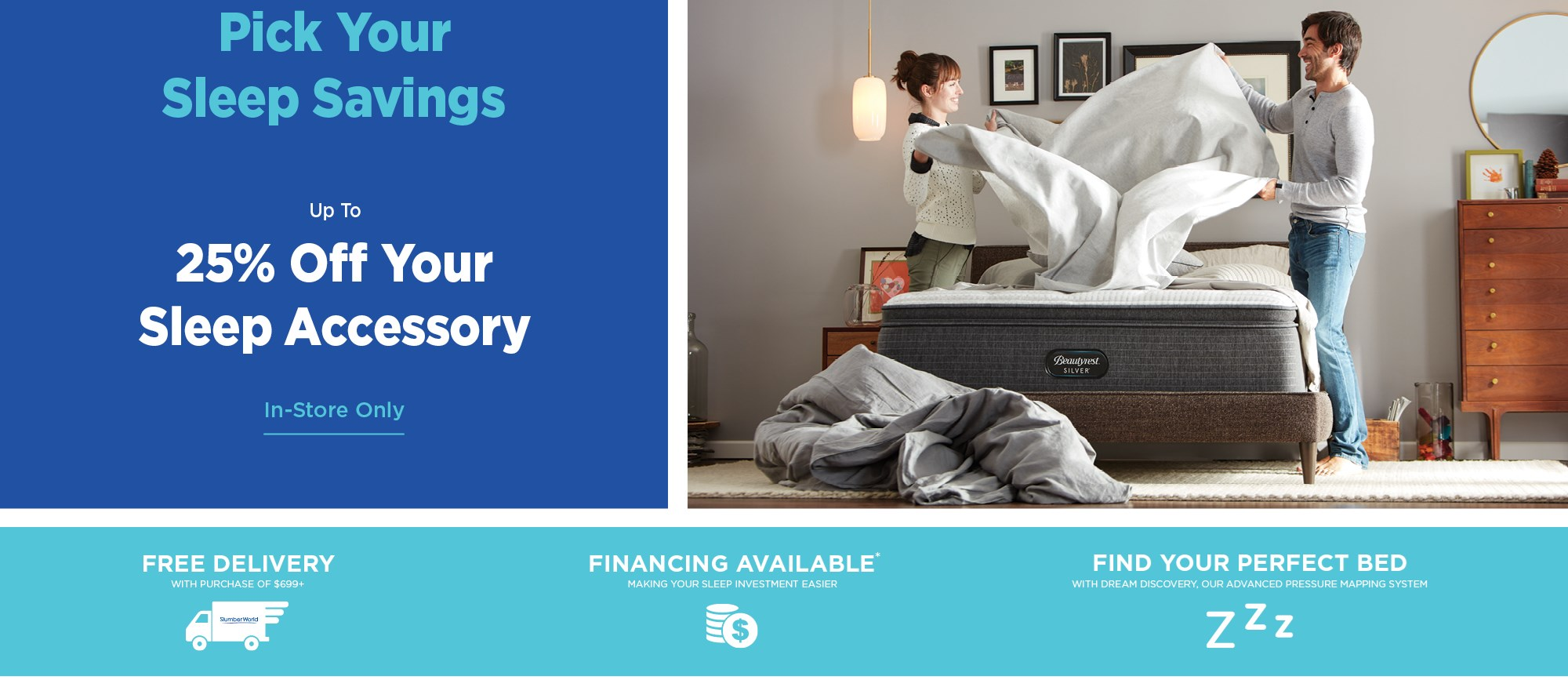 Up to 25% off your sleep accessory; financing available. See store for details.