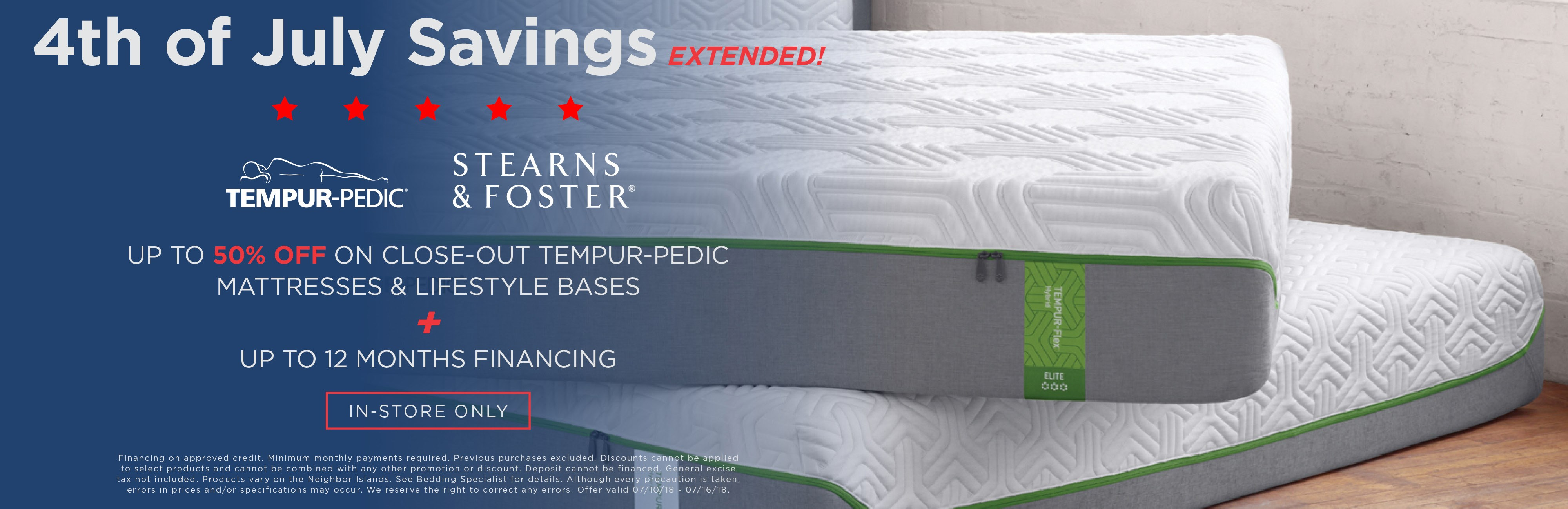Extended July 4th sale; up to 50% off on closeout TempurPedic mattresses and lifestyle bases, and up to 12 months financing. See store for details.