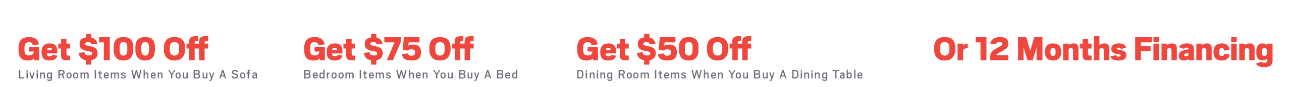 Get $100 living room items when you buy a sofa, get $75 off bedroom items when you buy a bed, get $50 off dining room items when you buy a dining table, or ask about 12 months financing; see store for details
