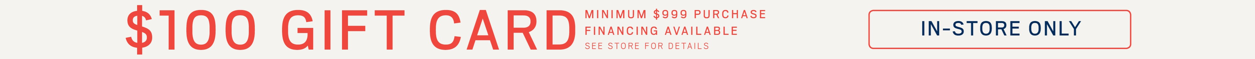 $100 gift card with minimum $999 purchase; financing available. See store for details.
