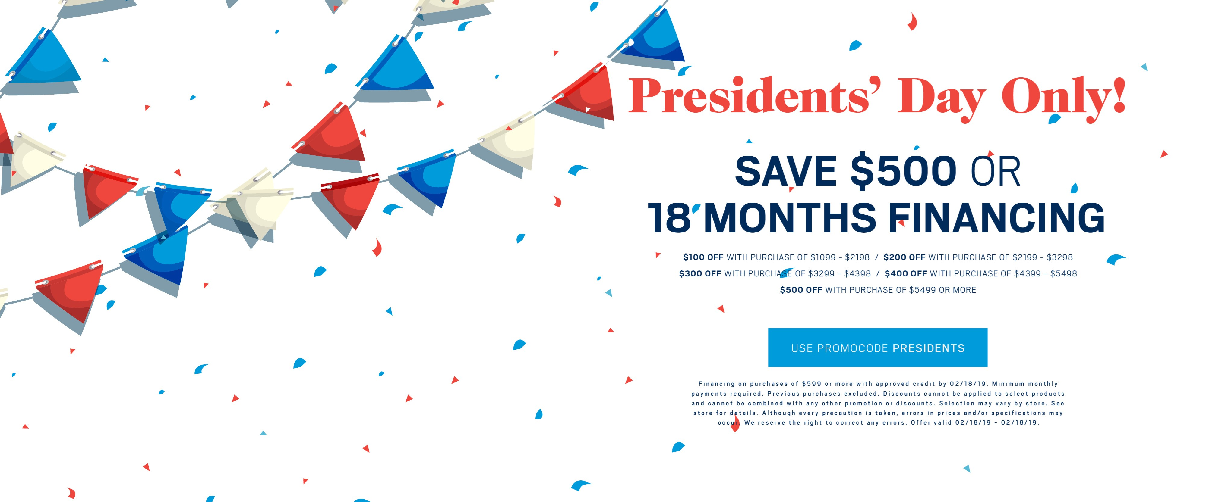Save up to $500 or ask about 18 months financing; use promo code PRESIDENTS. See store for details.