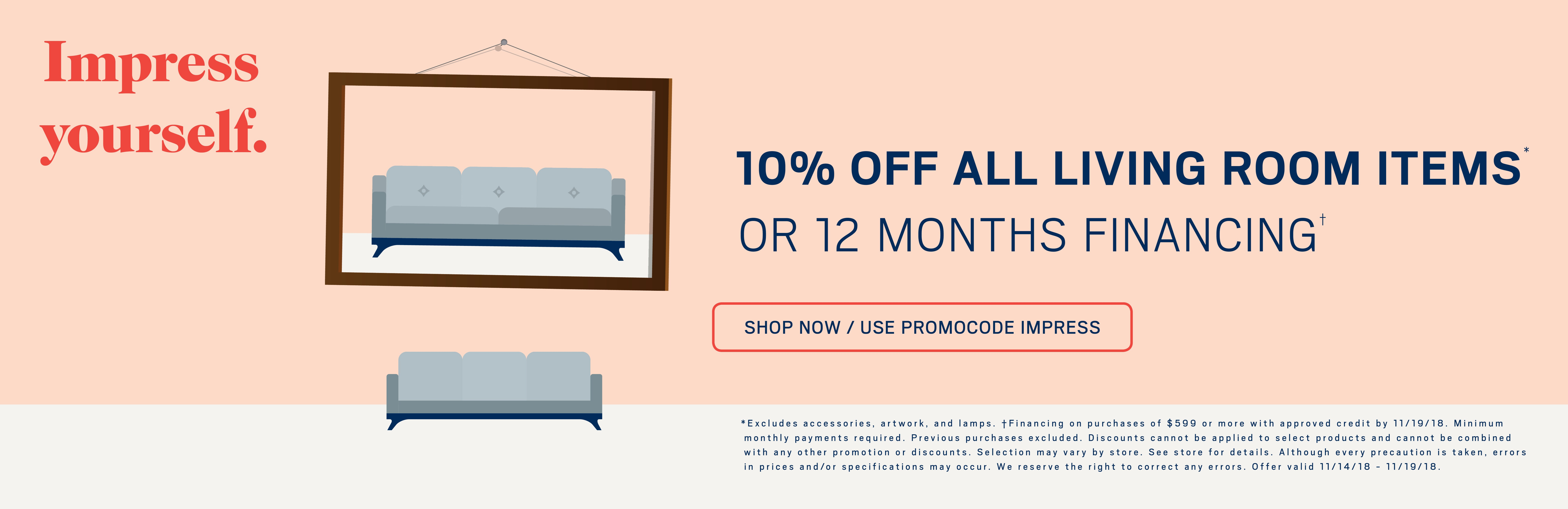 10% off all living room items or 12 months financing; use promo code IMPRESS. See store for details.