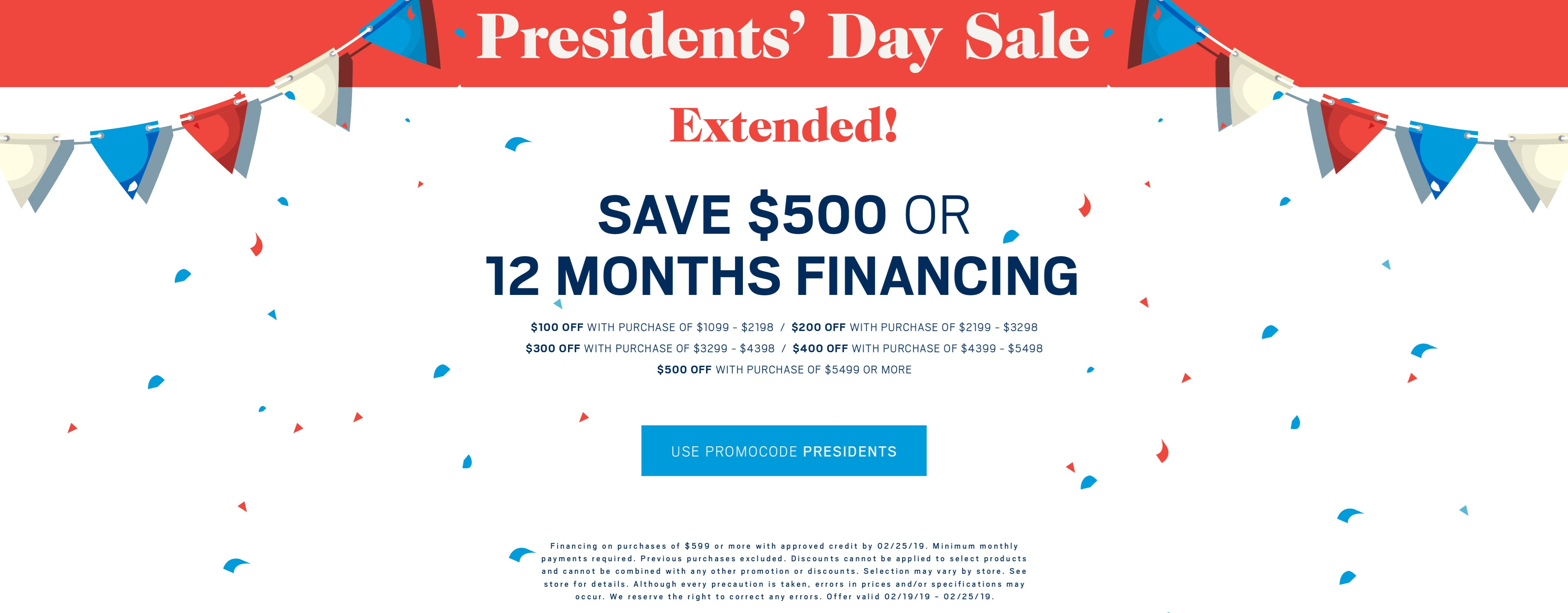 Save up to $500 or ask about 12 months financing; use promo code PRESIDENTS. See store for details.