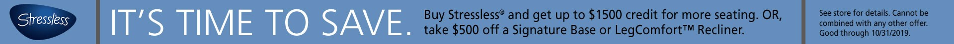 Buy Stressless and get up to $1500 credit for more seating, or take $500 off a signature base or LegComfort recliner; see store for details