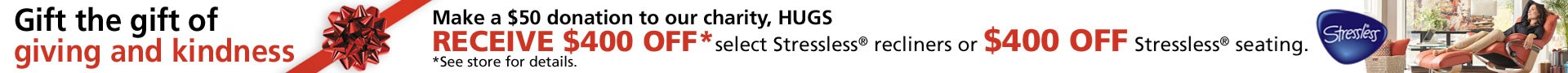 $400 off select Stressless recliners or seating with $50 donation to HUGS charity; see store for details.