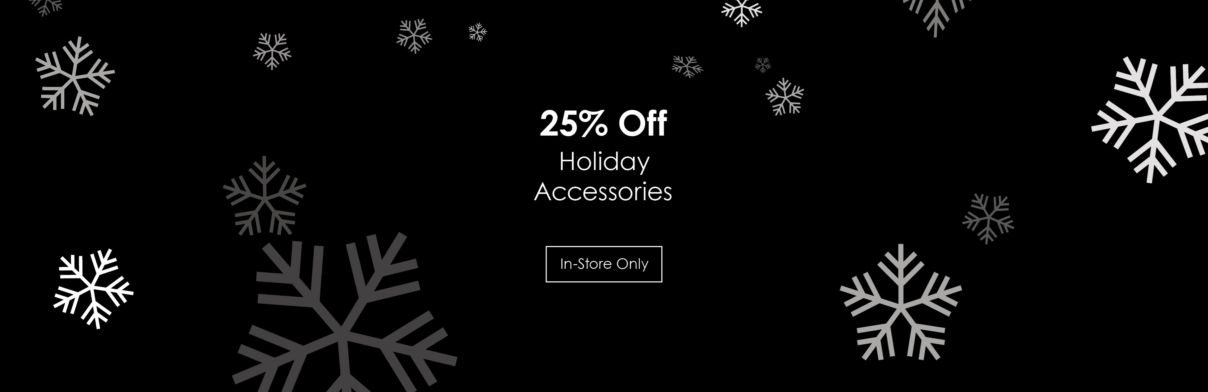 25% off holiday accessories; see store for details.