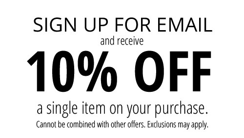 sign up for email and receive 10% off a single item on your purchase. Cannot be combined with other offers. Exclusions may apply.