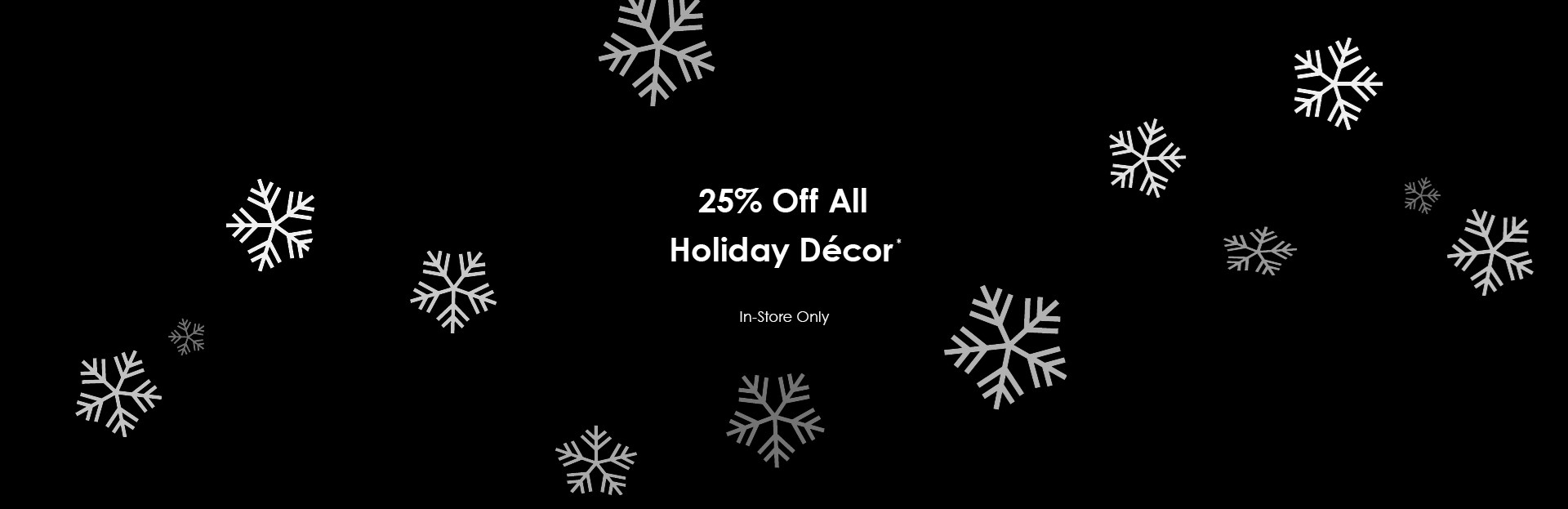 25% off all holiday decor. In store only. See store for details.