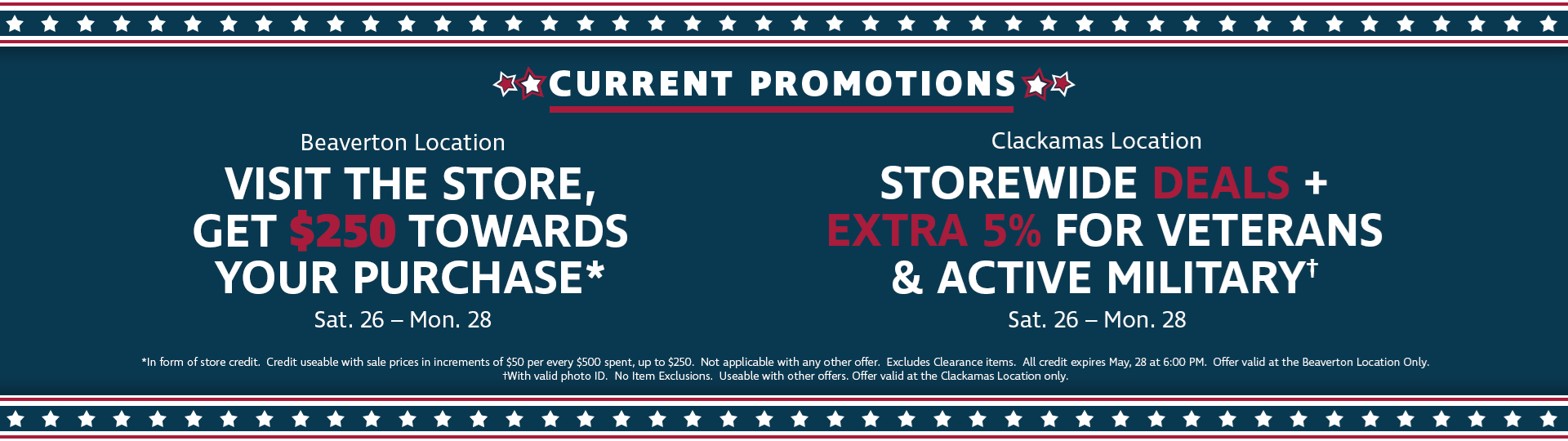 Memorial Day Weekend Deals - Beaverton: Get $250 towards your purchase on top of sale prices!  Clackamas:  Great Storewide deals plus Veterans and Active Military get EXTRA 5% OFF