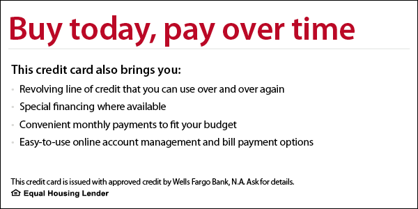 Buy today, pay over time. This credit card also brings you revolving line of credit that you can use over and over again, special financing where available, convenient monthly payments to fit your budget, easy-to-use online account management and bill payment options. This credit card is issued with approved credit by Wells Fargo Bank, N.A. Ask for details. Equal Housing Lender.