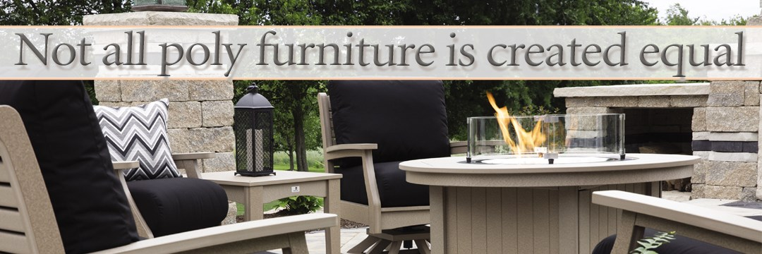 ... Not All Poly Furniture Is Created Equal.