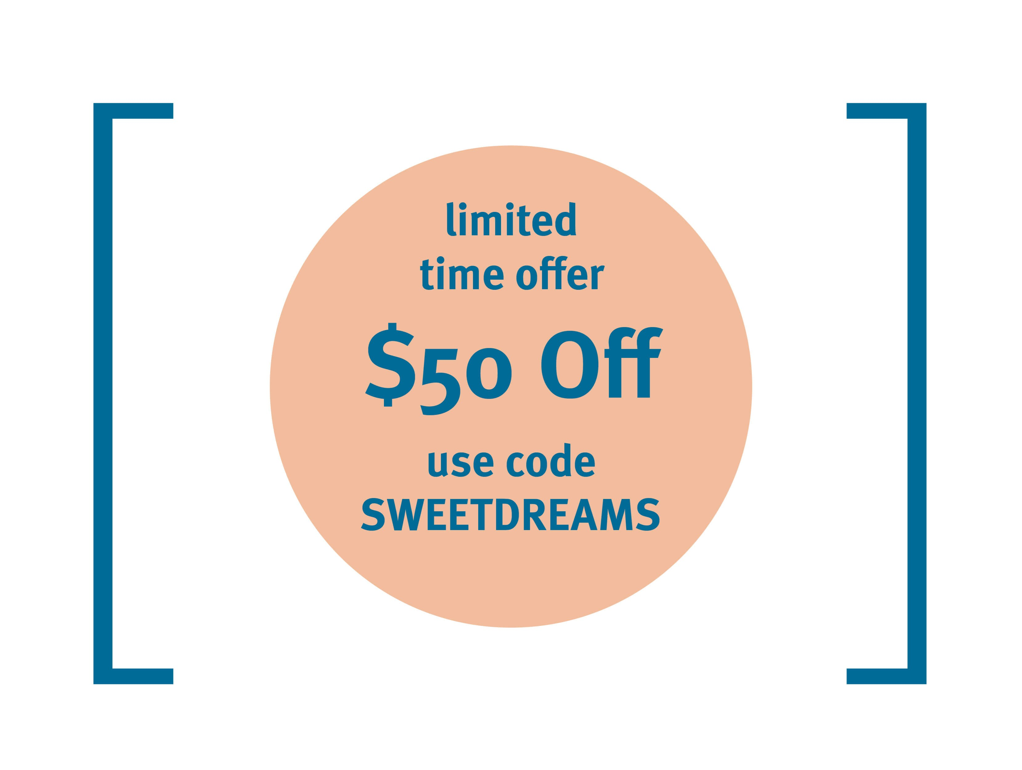 Limited Time Offer. $50 Off With Code SWEETDREAMS