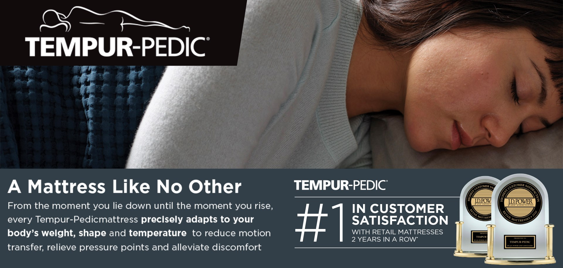 Tempur-Pedic | From the moment you lie down until the moment you rise, every Tempur-Pedic mattress precisely adapts to your body's weight, shape, and temperature.