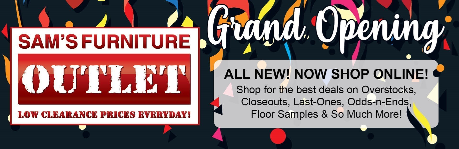 Grand Opening. All new! Now Shop Online! Shop for the best deals on Overstocks, Closeouts, Last-Ones, Odds-n-Ends, Floor Samples & So Much More!