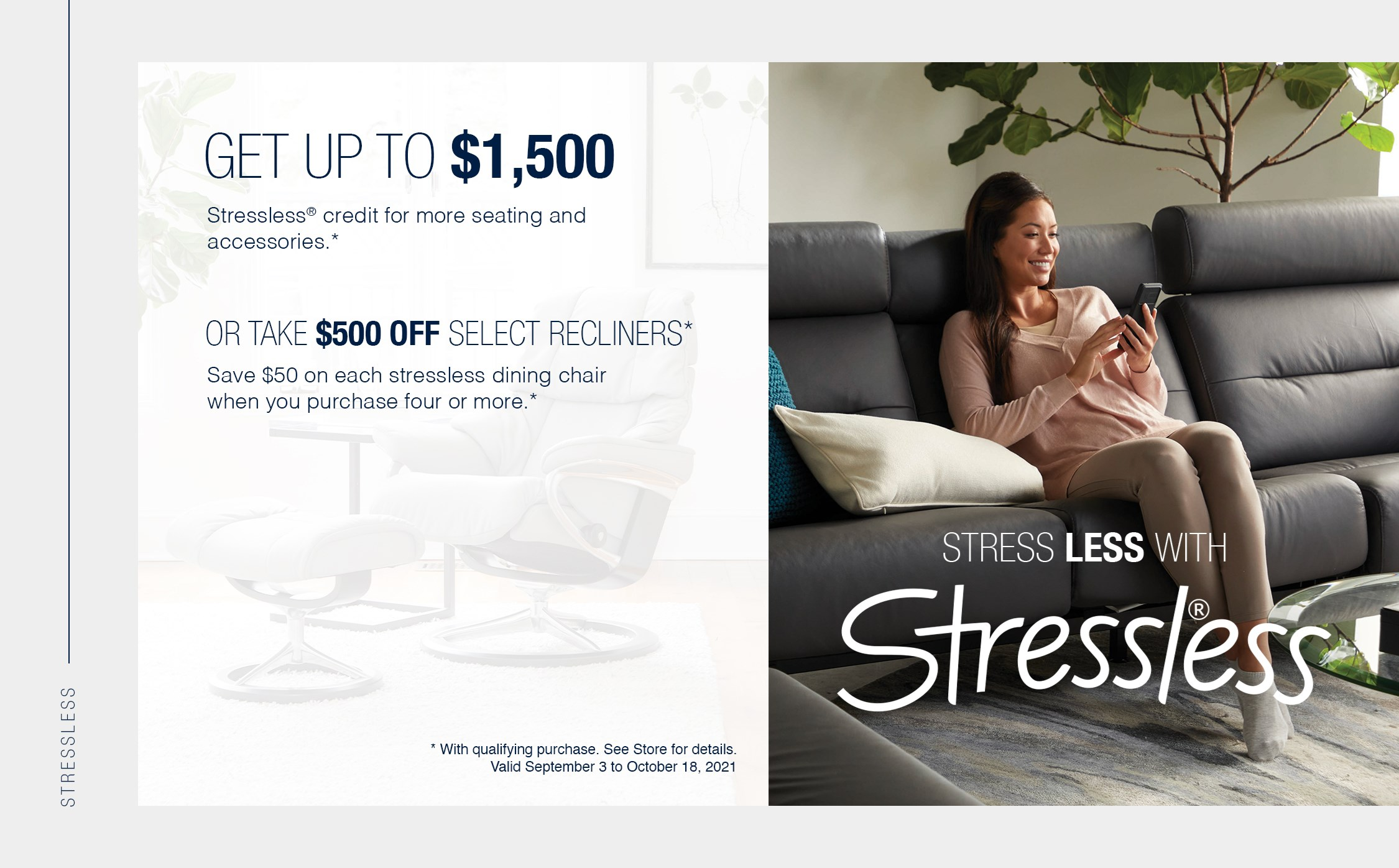 Get up to $1,500 Stressless® credit for more seating and accessories.* Or take $500 off select recliners* Save $50 on each Stressless dining chair when you purchase four or more* * with qualifying purchase. See store for details.   Valid September 3 to October 18, 2021